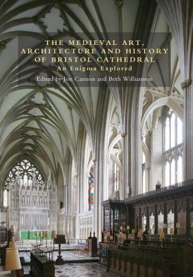 The Medieval Art, Architecture and History of Bristol Cathedral: An Enigma Explored  by  Jon Cannon
