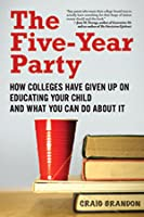 Five-Year Party: How Colleges Have Given Up on Educating Your Child and What You Can Do about It