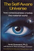 The Self Aware Universe: How Consciousness Creates the Material World