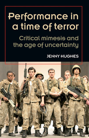 Performance in a Time of Terror: Critical Mimesis and the Age of Uncertainty  by  Jenny Hughes