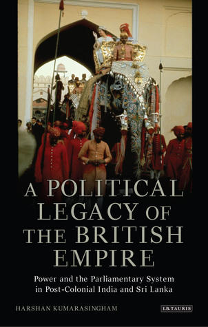 A Political Legacy of the British Empire: Power and the Westminster System in Post-Colonial India and Sri Lanka  by  Harshan Kumarasingham