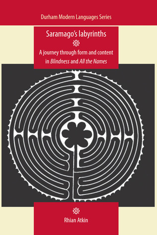 Saramagos Labyrinths: A Journey through Form and Content in Blindness and All the Names  by  Rhian Atkin
