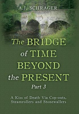The Bridge of Time Beyond the Present Part 3: A Kiss of Death Via Cop-Outs, Steamrollers and Stonewallers A.J. Schrager