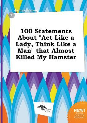 100 Statements about ACT Like a Lady, Think Like a Man That Almost Killed My Hamster  by  James Strong