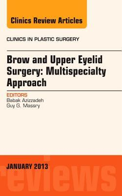 Brow and Upper Eyelid Surgery: Multispecialty Approach, an Issue of Clinics in Plastic Surgery  by  Babak Azizzadeh