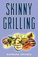 Skinny Grilling: Over 100 Inventive Low-Fat Recipes for Grilling Meats, Fish, Poultry, Vegetables, and Desserts