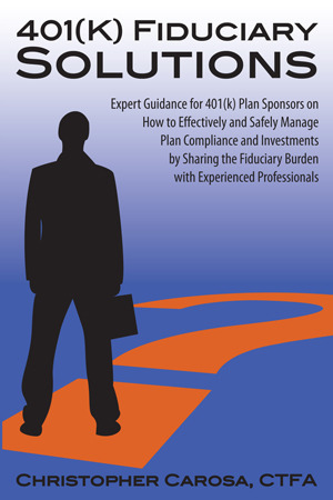 401(k) Fiduciary Solutions: Expert Guidance for 401(k) Plan Sponsors on How to Effectively and Safely Manage Plan Compliance and Investments Sharing the Fiduciary Burden with Experienced Professionals by Christopher Carosa