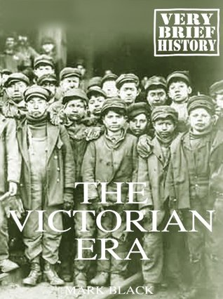 The Victorian Era: A Very Brief History  by  Mark Black