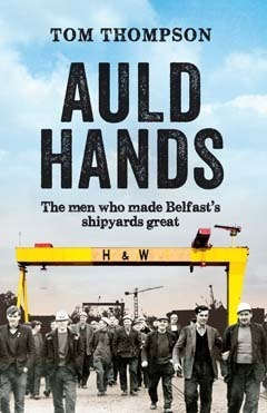 Auld Hands: The Men Who Made Belfasts Shipyards Great Tom Thompson