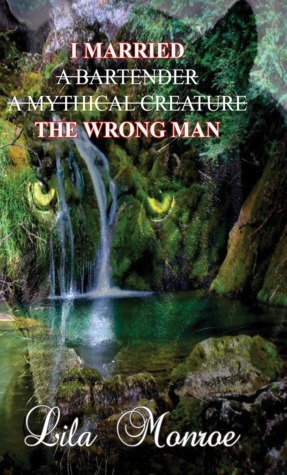 I Married the Bartender, a Mythical Creature, the Wrong Man  by  Lila  Monroe