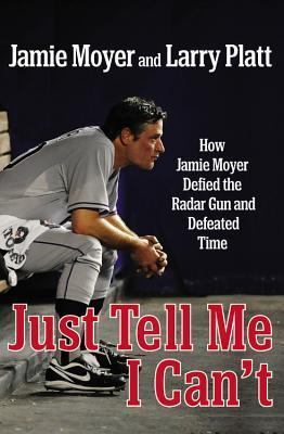 Just Tell Me I Cant: How Jamie Moyer Defied the Radar Gun and Defeated Time Jamie Moyer