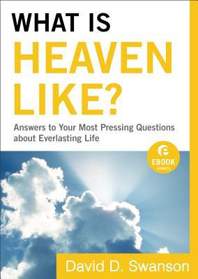 What Is Heaven Like?: Answers to Your Most Pressing Questions about Everlasting Life  by  David D. Swanson