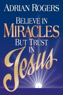 Believe in Miracles But Trust in Jesus Adrian Rogers