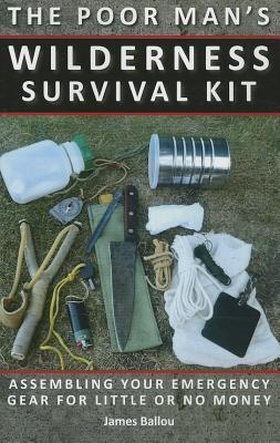 The Poor Mans Wilderness Survival Kit: Assembling Your Emergency Gear for Little or No Money  by  James Ballou