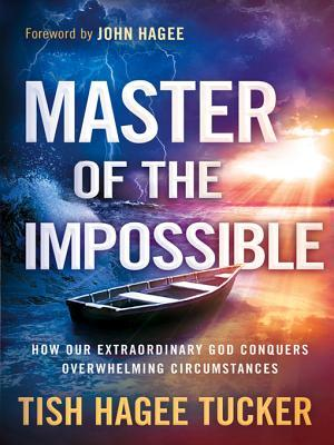Master of the Impossible: Trusting the One Who Can Turn Anything Around Tish Hagee Tucker