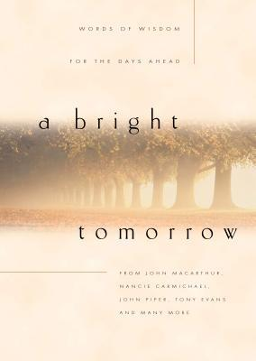 A Bright Tomorrow: Words of Wisdom for the Days Ahead John F. MacArthur Jr.