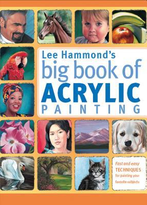 Lee Hammonds Big Book of Acrylic Painting: Fast, Easy Techniques for Painting Your Favorite Subjects Lee Hammond