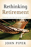 Rethinking Retirement: Finishing Life for the Glory of Christ