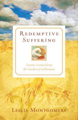 Redemptive Suffering: Lessons Learned from the Garden of Gethsemane  by  Leslie Montgomery