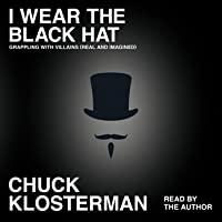 I Wear the Black Hat: Essays on Villains (Real and Imagined)