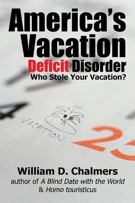 Americas Vacation Deficit Disorder: Who Stole Your Vacation?  by  William D. Chalmers