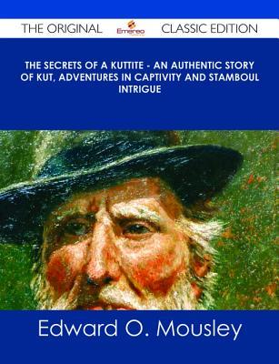 The Secrets of a Kuttite - An Authentic Story of Kut, Adventures in Captivity and Stamboul Intrigue - The Original Classic Edition  by  Edward O Mousley