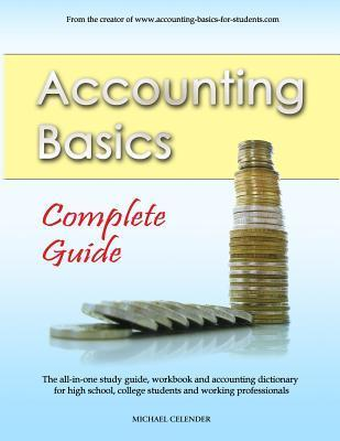 Accounting Basics: Complete Guide: The All-In-One Study Guide, Workbook and Accounting Dictionary for High School, College Students and Working Professionals  by  Michael a Celender