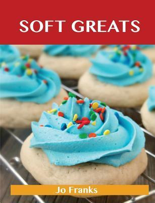 Soft Greats: Delicious Soft Recipes, the Top 84 Soft Recipes  by  Jo Franks