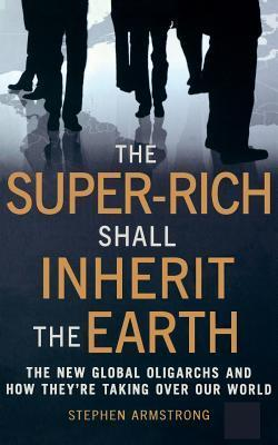 The Super-Rich Shall Inherit the Earth  by  Stephen Armstrong