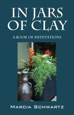 In Jars of Clay: A Book of Meditations  by  Marcia Schwartz