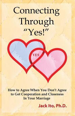 Connecting Through Yes!: How to Agree When You Dont Agree to Get Cooperation and Closeness in Your Marriage  by  Jack Ito