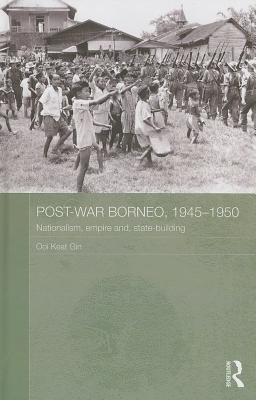 Post-War Borneo, 1945-1950: Nationalism, Empire and State-Building  by  Ooi Keat Gin