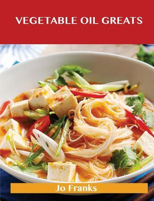Vegetable Oil Greats: Delicious Vegetable Oil Recipes, the Top 100 Vegetable Oil Recipes Jo Franks
