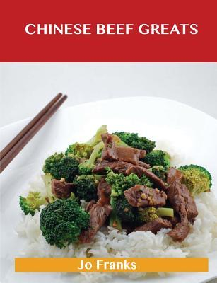 Chinese Beef Greats: Delicious Chinese Beef Recipes, the Top 54 Chinese Beef Recipes  by  Jo Franks