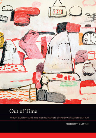 Out of Time: Philip Guston and the Refiguration of Postwar American Art  by  Robert Slifkin