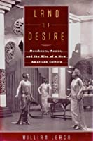 Land Of Desire: Merchants, Power, and the Rise of a New American Culture