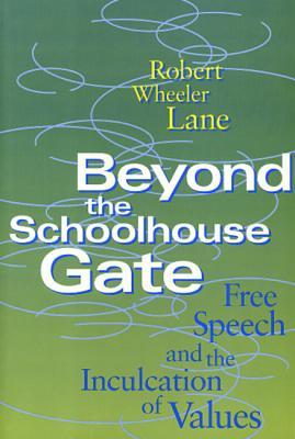 Beyond the Schoolhouse Gate: Free Speech and the Inculcation of Values Robert Wheeler Lane