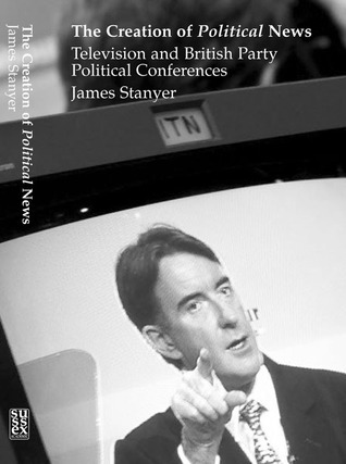 The Creation of Political News: Television and British Party Political Conferences  by  James Stanyer
