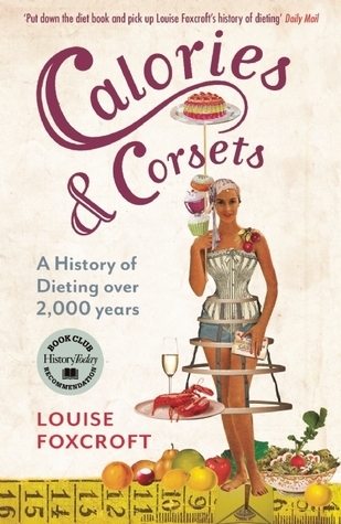 Calories and Corsets: A history of dieting over 2,000 years  by  Louise Foxcroft