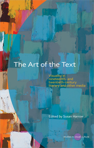 The Art of the Text: Visuality in Nineteenth- and Twentieth-Century Literary and Other Media  by  Susan Harrow