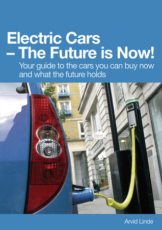 Electric Cars – The Future is Now! - Your guide to the cars you can buy now and what the future holds Arvid Linde