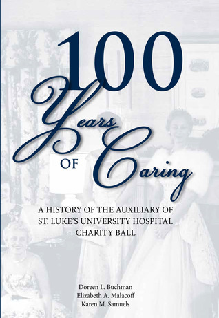 100 Years of Caring, A history of the Auxiliary of St. Lukes University Hospital Charity Ball  by  Karen M. Samuels