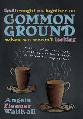 God Brought Us Together on Common Ground When We Werent Looking: A Story of Contentment, Espresso, and Gods Sense of Humor Turning to Love  by  Angela Fleener Walthall