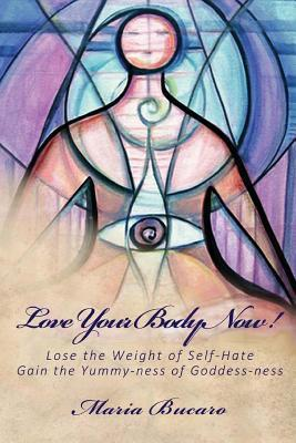 Love Your Body Now!: Lose the Weight of Self-Hate, Gain the Yummy-Ness of Goddess-Ness  by  Maria Bucaro