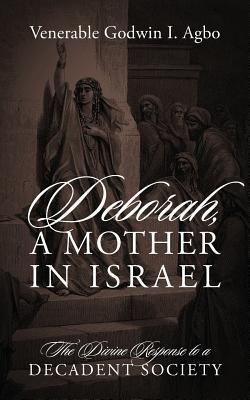 Deborah, a Mother in Israel: The Divine Response to a Decadent Society Venerable Godwin I Agbo