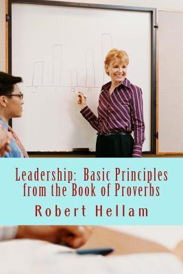 Leadership: Basic Principles from the Book of Proverbs  by  Robert Hellam