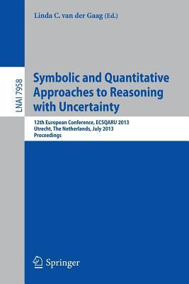 Symbolic and Quantiative Approaches to Resoning with Uncertainty: 12th European Conference, Ecsqaru 2013, Utrecht, the Netherlands, July 8-10, 2013, Proceedings  by  Linda C Van Der Gaag