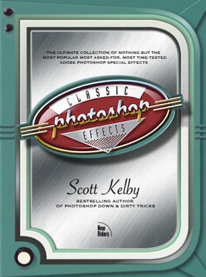 Photoshop Classic Effects: The Essential Effects Every User Needs to Know Scott Kelby