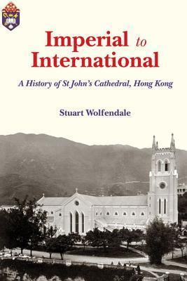 Imperial to International: A History of St. Johns Cathedral, Hong Kong  by  Stuart Wolfendale
