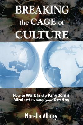 Breaking the Cage of Culture: How to Walk in the Kingdom S Mindset to Fulfill Your Destiny Narelle Albury